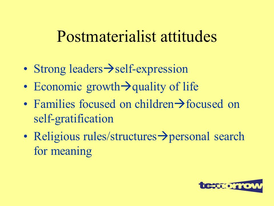 Postmaterialist attitudes Strong leaders  self-expression Economic growth  quality of life Families focused on children  focused on self-gratification Religious rules/structures  personal search for meaning
