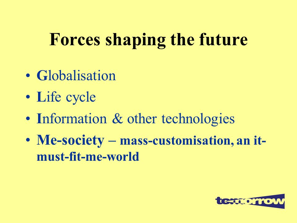 Forces shaping the future Globalisation Life cycle Information & other technologies Me-society – mass-customisation, an it- must-fit-me-world