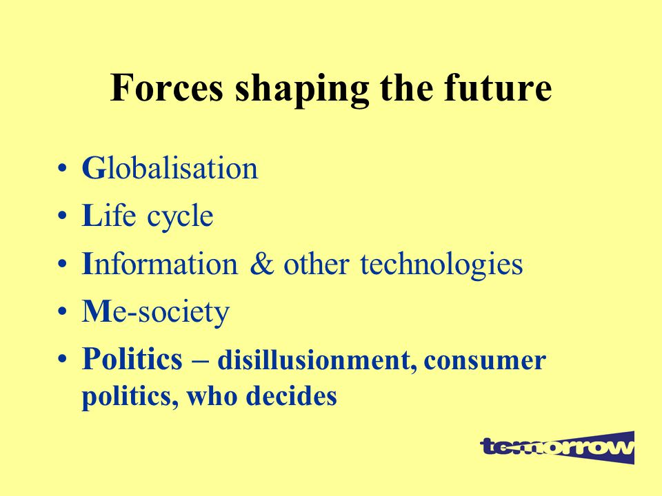 Forces shaping the future Globalisation Life cycle Information & other technologies Me-society Politics – disillusionment, consumer politics, who decides