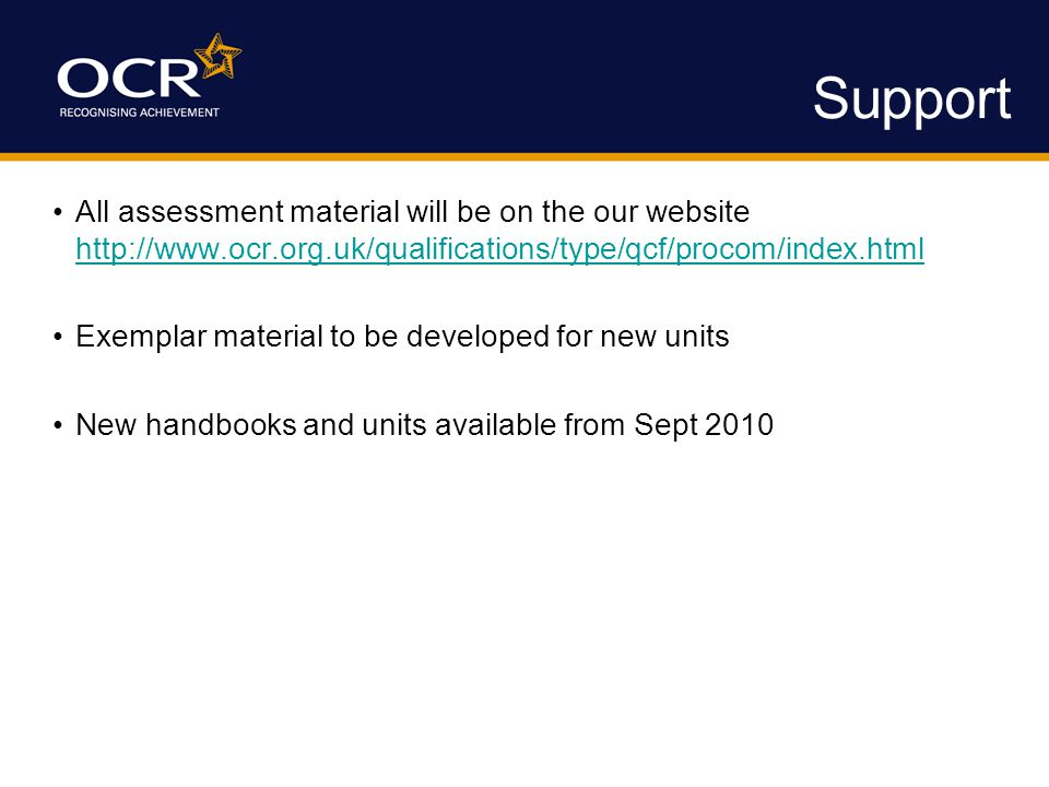 Support All assessment material will be on the our website http://www.ocr.org.uk/qualifications/type/qcf/procom/index.html http://www.ocr.org.uk/quali