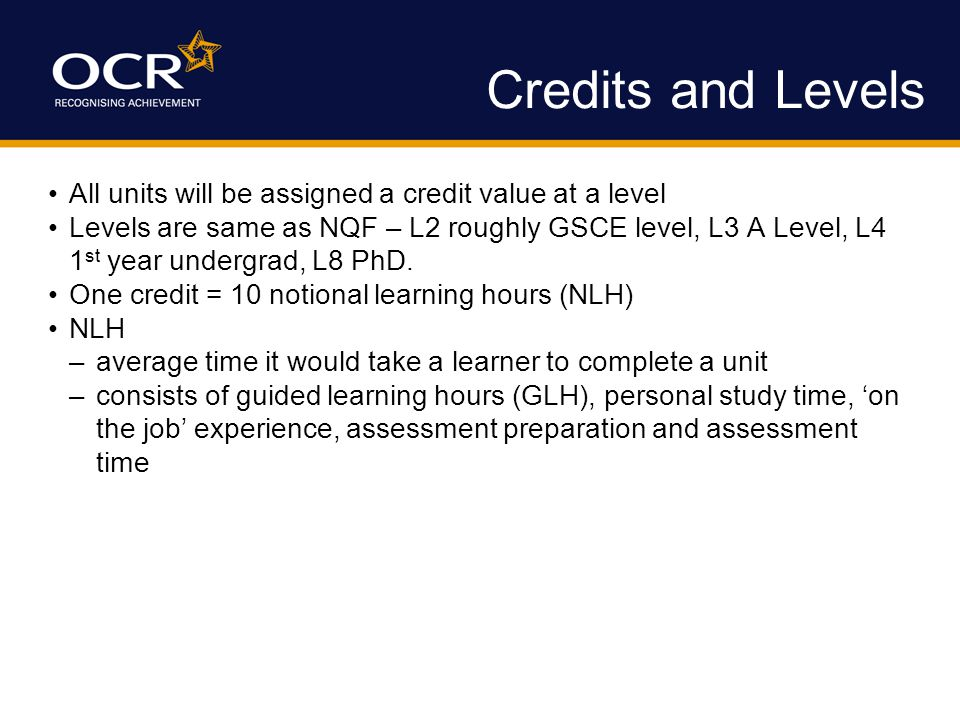 Credits and Levels All units will be assigned a credit value at a level Levels are same as NQF – L2 roughly GSCE level, L3 A Level, L4 1 st year undergrad, L8 PhD.