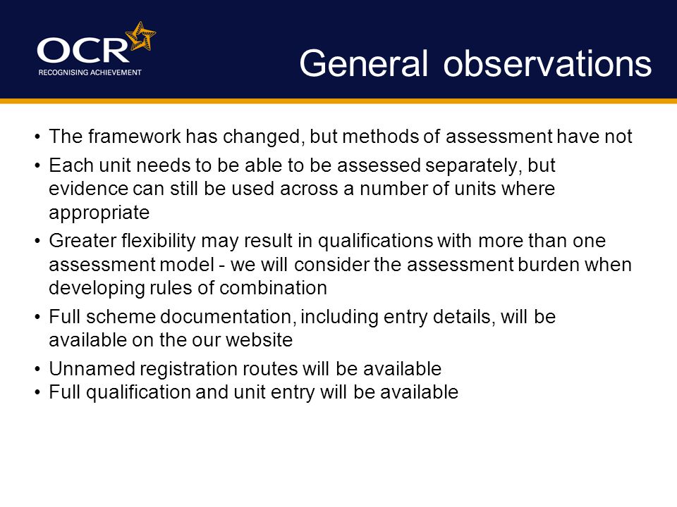 General observations The framework has changed, but methods of assessment have not Each unit needs to be able to be assessed separately, but evidence