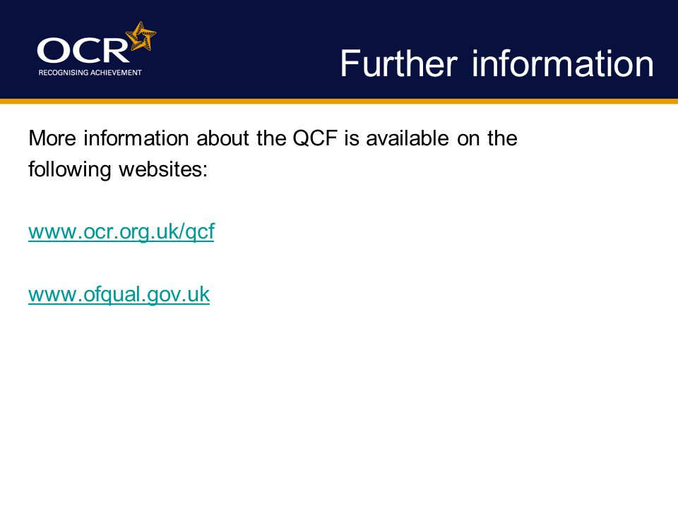Further information More information about the QCF is available on the following websites: www.ocr.org.uk/qcf www.ofqual.gov.uk