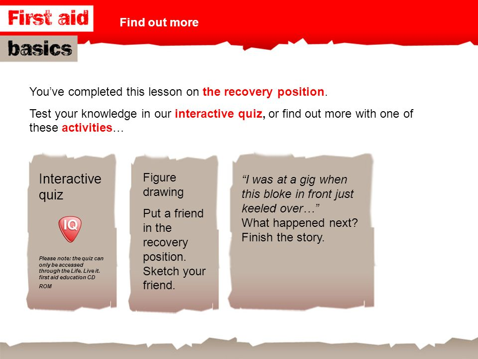 You've completed this lesson on the recovery position. Test your knowledge in our interactive quiz, or find out more with one of these activities… Int