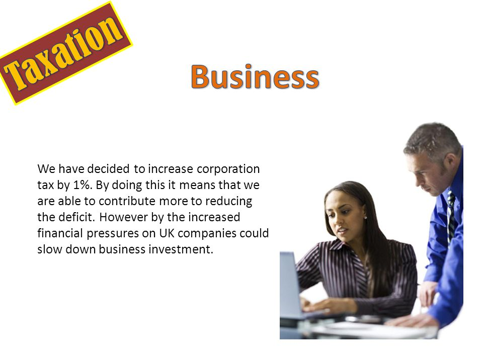 We have decided to increase corporation tax by 1%.