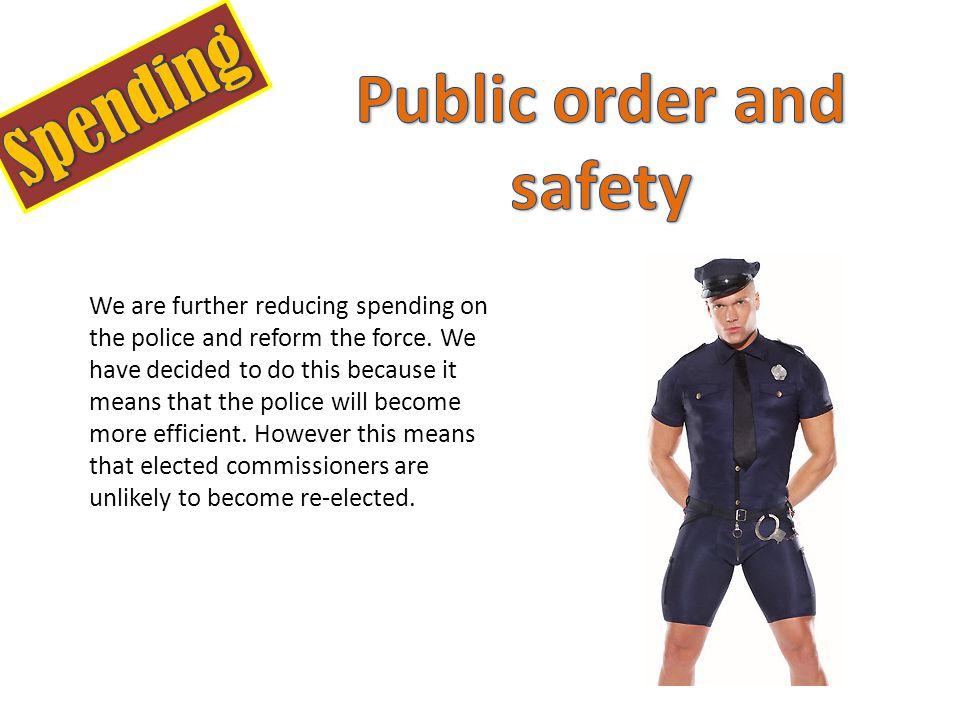 We are further reducing spending on the police and reform the force.