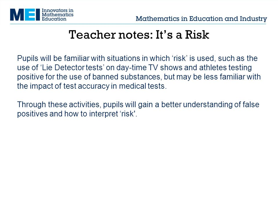 Teacher notes: It's a Risk Pupils will be familiar with situations in which 'risk' is used, such as the use of 'Lie Detector tests' on day-time TV shows and athletes testing positive for the use of banned substances, but may be less familiar with the impact of test accuracy in medical tests.