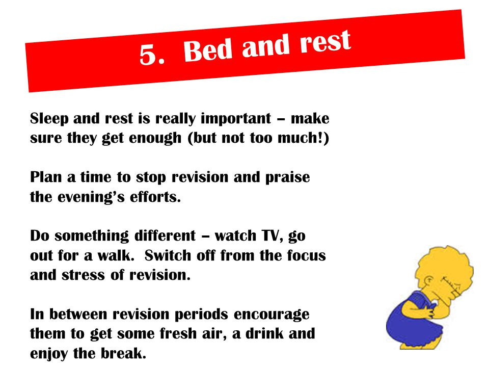 5. Bed and rest Sleep and rest is really important – make sure they get enough (but not too much!) Plan a time to stop revision and praise the evening
