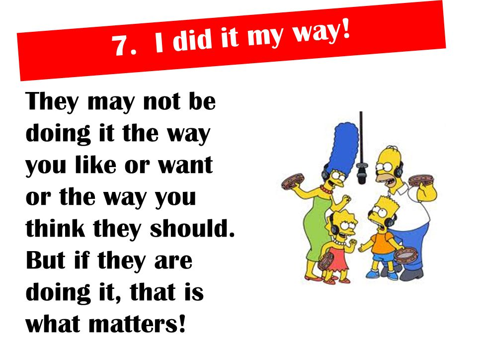 7. I did it my way! They may not be doing it the way you like or want or the way you think they should. But if they are doing it, that is what matters