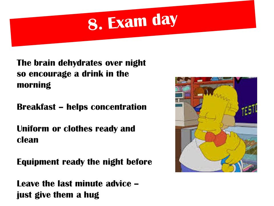 8. Exam day The brain dehydrates over night so encourage a drink in the morning Breakfast – helps concentration Uniform or clothes ready and clean Equ