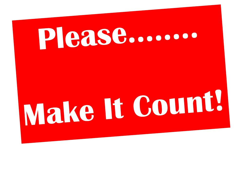 Please…….. Make It Count!