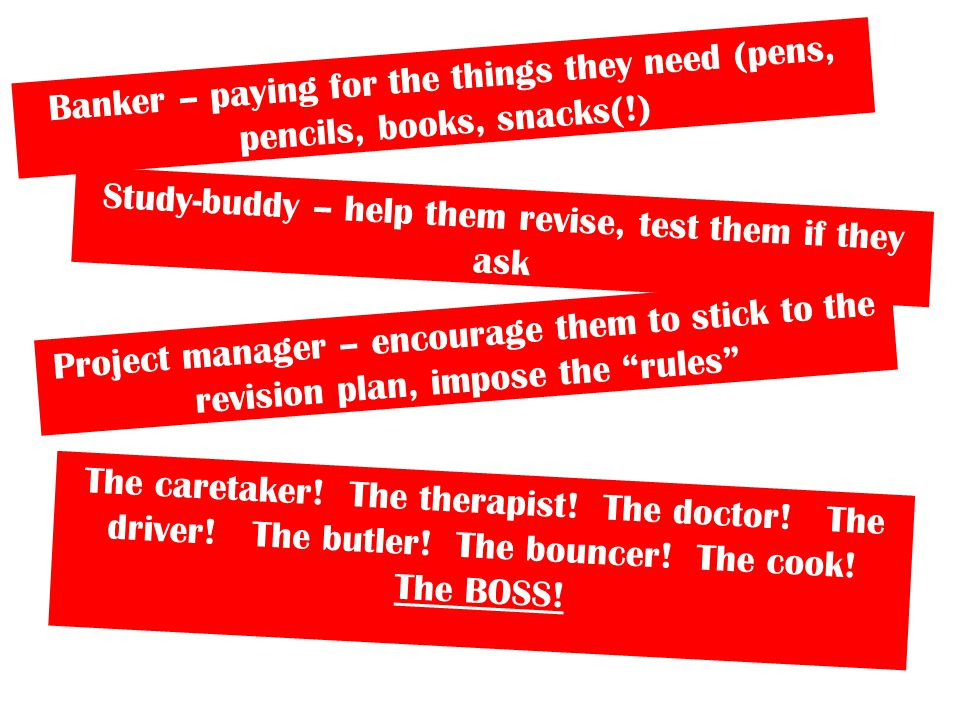 Banker – paying for the things they need (pens, pencils, books, snacks(!) Study-buddy – help them revise, test them if they ask Project manager – encourage them to stick to the revision plan, impose the rules The caretaker.