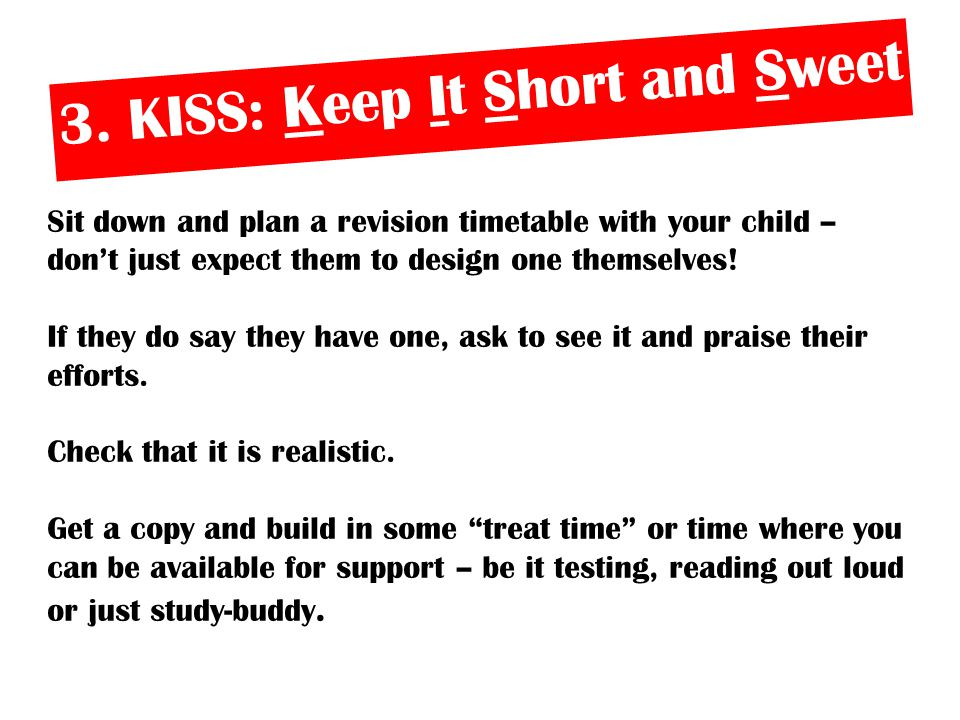 3. KISS: Keep It Short and Sweet Sit down and plan a revision timetable with your child – don't just expect them to design one themselves! If they do