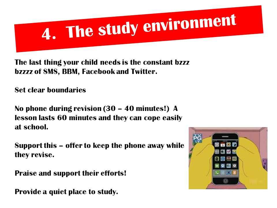 4. The study environment The last thing your child needs is the constant bzzz bzzzz of SMS, BBM, Facebook and Twitter. Set clear boundaries No phone d