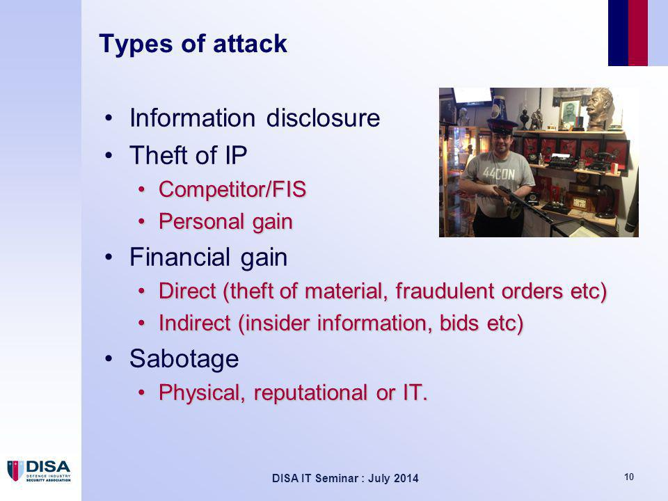 DISA IT Seminar : July 2014 10 Types of attack Information disclosure Theft of IP Competitor/FISCompetitor/FIS Personal gainPersonal gain Financial gain Direct (theft of material, fraudulent orders etc)Direct (theft of material, fraudulent orders etc) Indirect (insider information, bids etc)Indirect (insider information, bids etc) Sabotage Physical, reputational or IT.Physical, reputational or IT.