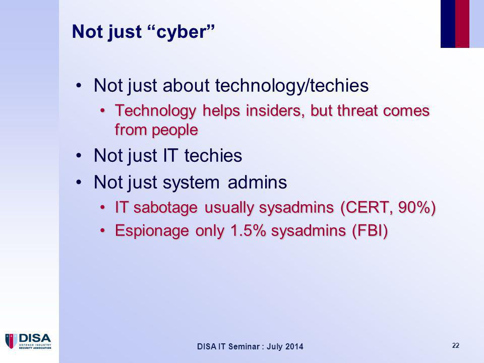 DISA IT Seminar : July 2014 22 Not just cyber Not just about technology/techies Technology helps insiders, but threat comes from peopleTechnology helps insiders, but threat comes from people Not just IT techies Not just system admins IT sabotage usually sysadmins (CERT, 90%)IT sabotage usually sysadmins (CERT, 90%) Espionage only 1.5% sysadmins (FBI)Espionage only 1.5% sysadmins (FBI)