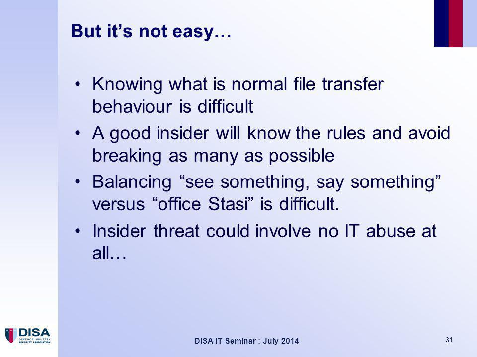 DISA IT Seminar : July 2014 31 But it's not easy… Knowing what is normal file transfer behaviour is difficult A good insider will know the rules and avoid breaking as many as possible Balancing see something, say something versus office Stasi is difficult.