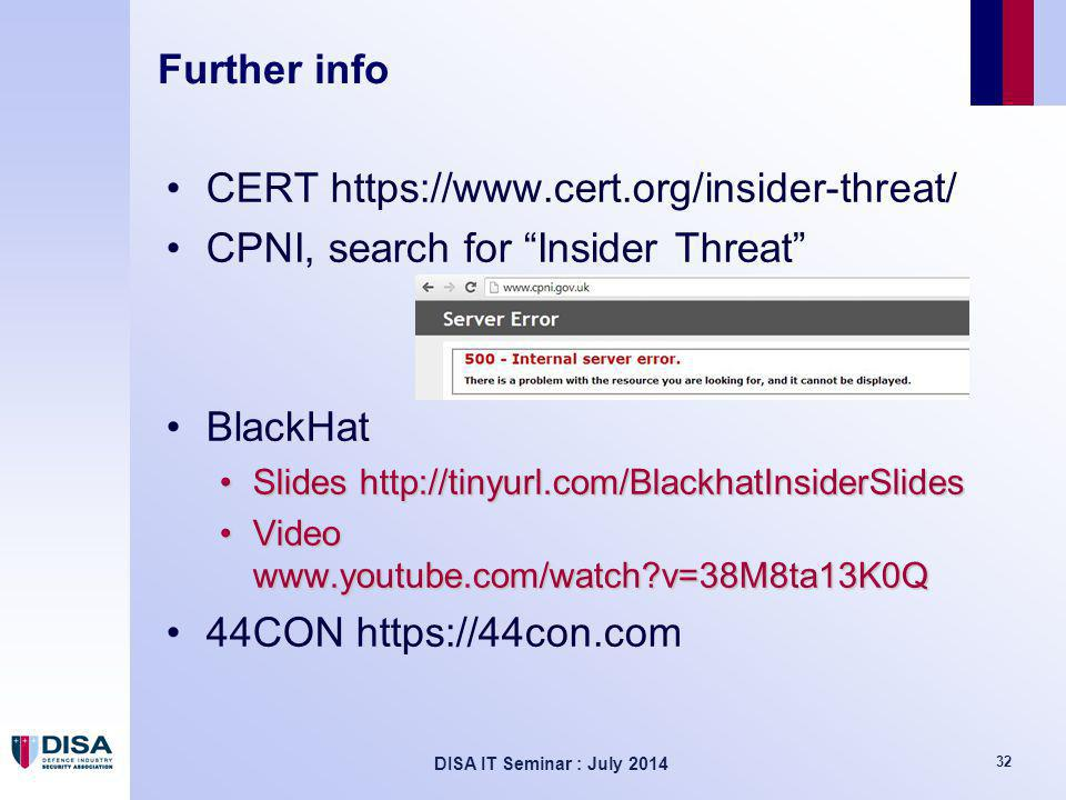 DISA IT Seminar : July 2014 32 Further info CERT https://www.cert.org/insider-threat/ CPNI, search for Insider Threat BlackHat Slides http://tinyurl.com/BlackhatInsiderSlidesSlides http://tinyurl.com/BlackhatInsiderSlides Video www.youtube.com/watch?v=38M8ta13K0QVideo www.youtube.com/watch?v=38M8ta13K0Q 44CON https://44con.com