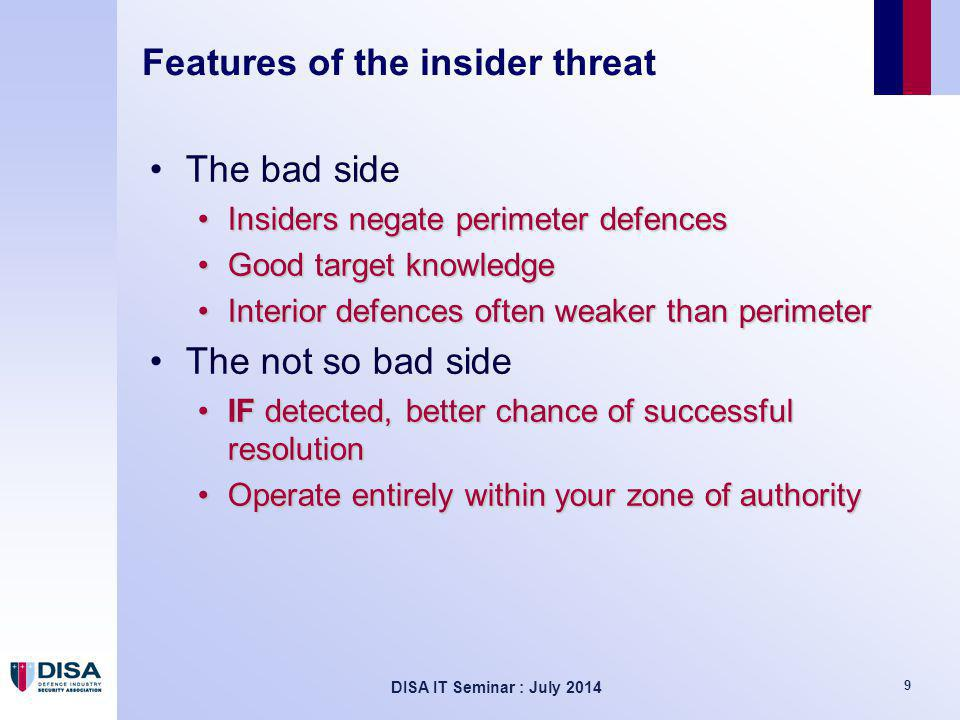 DISA IT Seminar : July 2014 9 Features of the insider threat The bad side Insiders negate perimeter defencesInsiders negate perimeter defences Good target knowledgeGood target knowledge Interior defences often weaker than perimeterInterior defences often weaker than perimeter The not so bad side IF detected, better chance of successful resolutionIF detected, better chance of successful resolution Operate entirely within your zone of authorityOperate entirely within your zone of authority