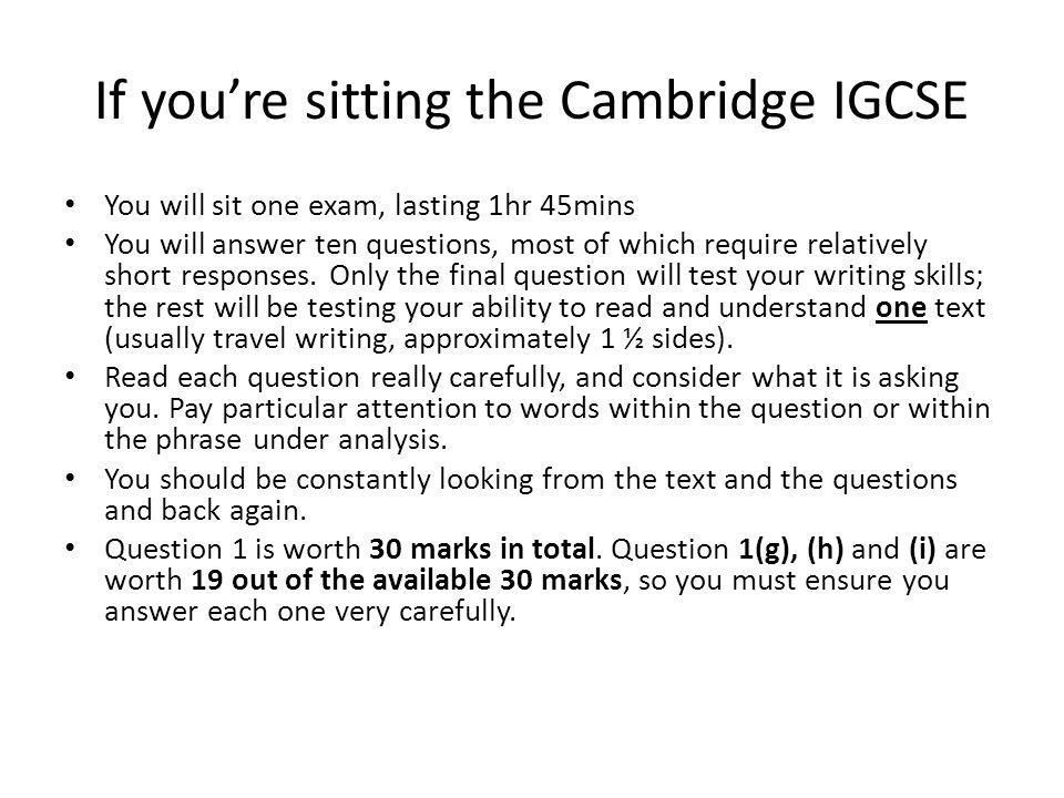 If you're sitting the Cambridge IGCSE You will sit one exam, lasting 1hr 45mins You will answer ten questions, most of which require relatively short