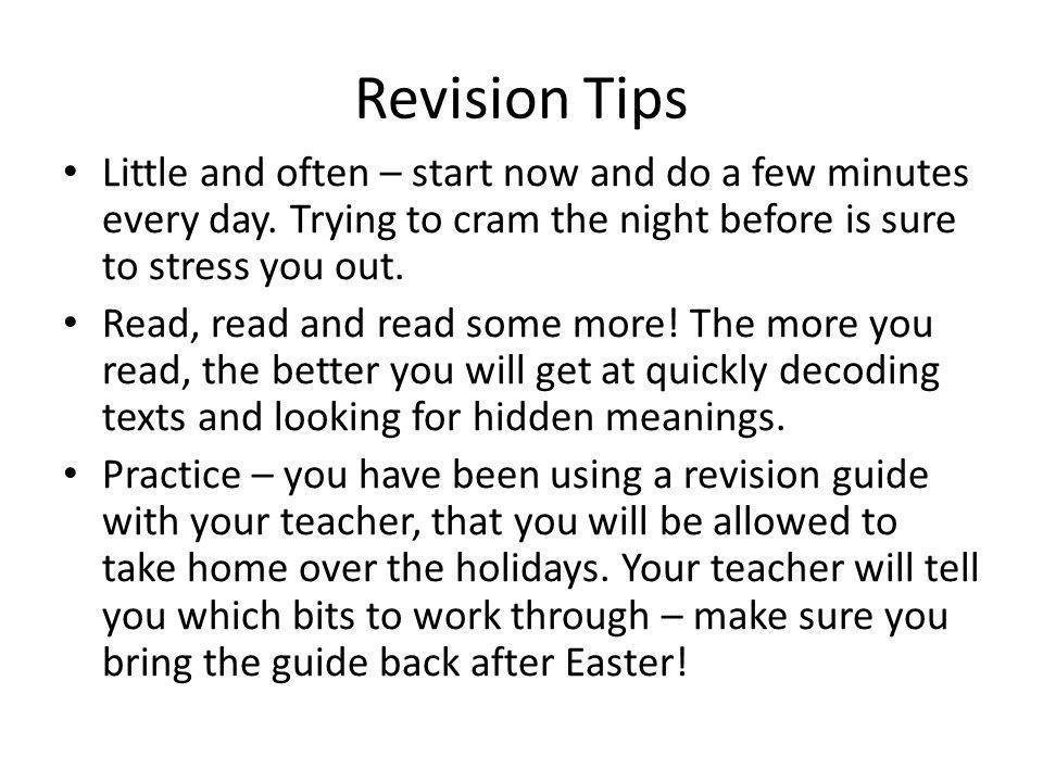 Revision Tips Little and often – start now and do a few minutes every day. Trying to cram the night before is sure to stress you out. Read, read and r