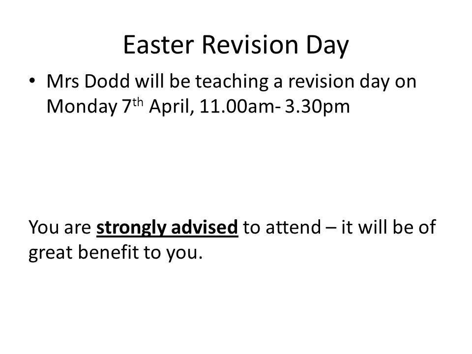 Easter Revision Day Mrs Dodd will be teaching a revision day on Monday 7 th April, 11.00am- 3.30pm You are strongly advised to attend – it will be of