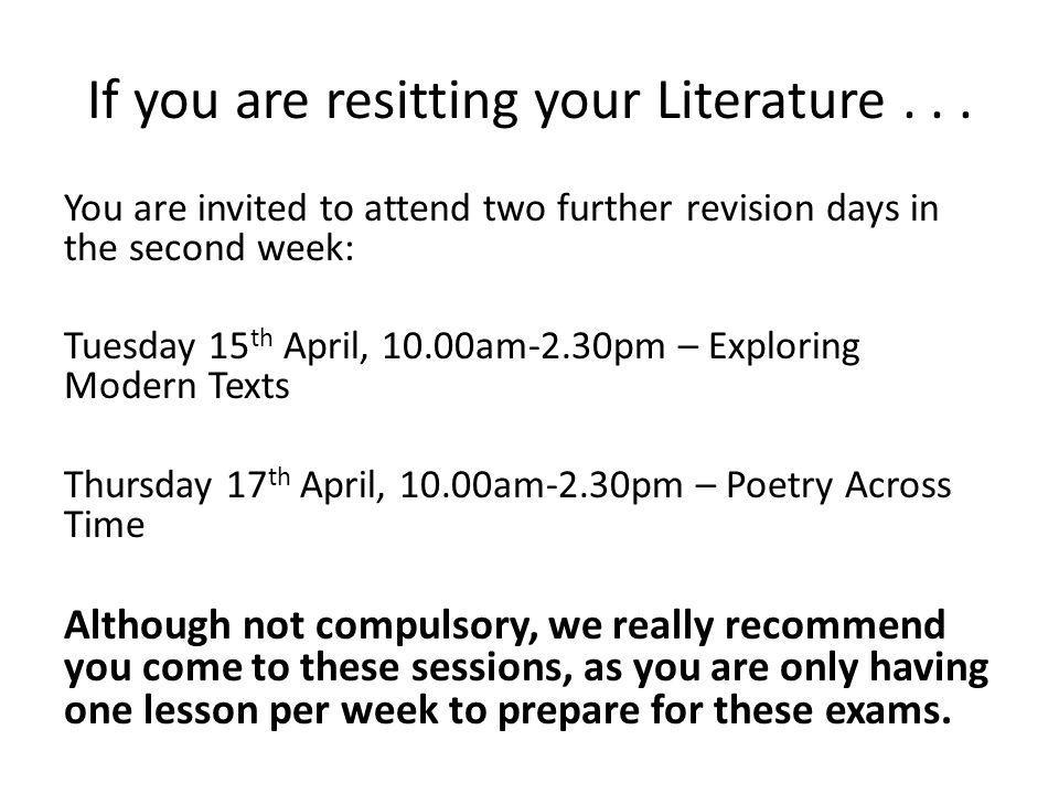 If you are resitting your Literature... You are invited to attend two further revision days in the second week: Tuesday 15 th April, 10.00am-2.30pm –