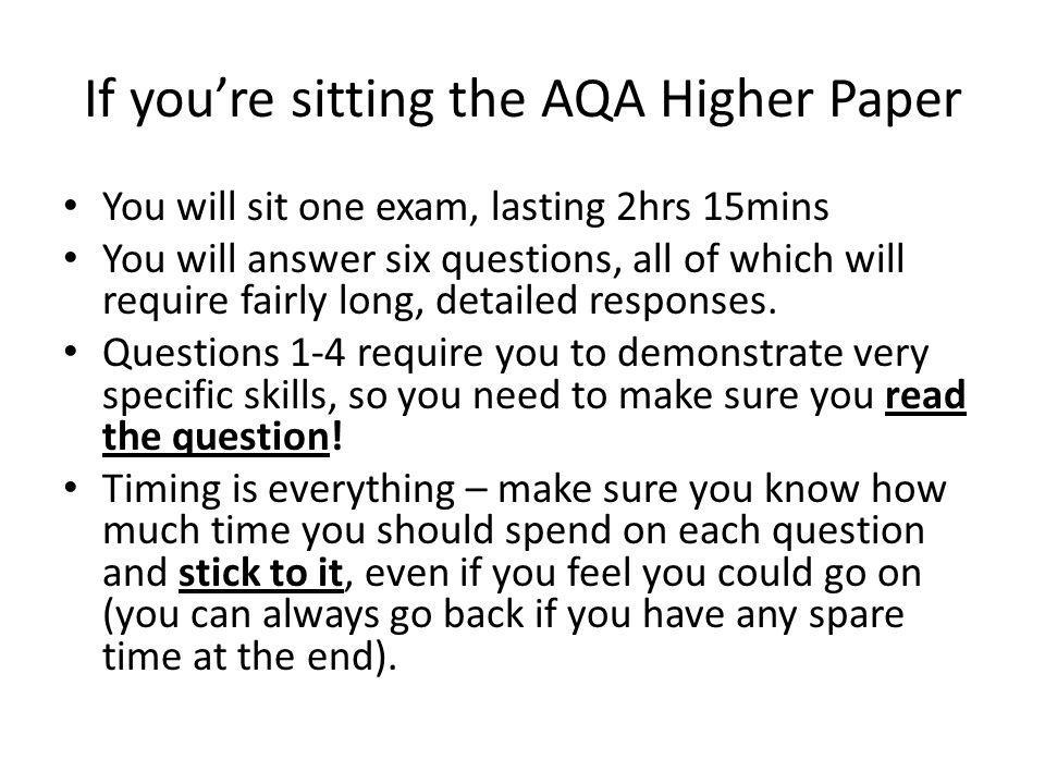 If you're sitting the AQA Higher Paper You will sit one exam, lasting 2hrs 15mins You will answer six questions, all of which will require fairly long