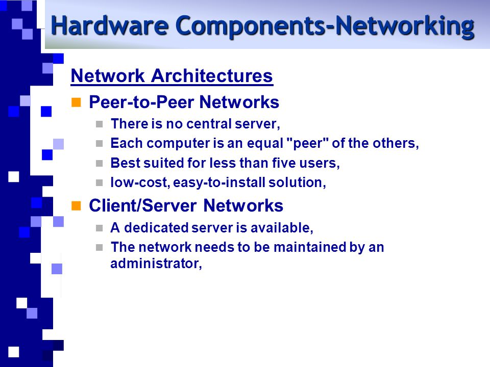 Network Architectures Peer-to-Peer Networks There is no central server, Each computer is an equal peer of the others, Best suited for less than five users, low-cost, easy-to-install solution, Client/Server Networks A dedicated server is available, The network needs to be maintained by an administrator, Hardware Components-Networking