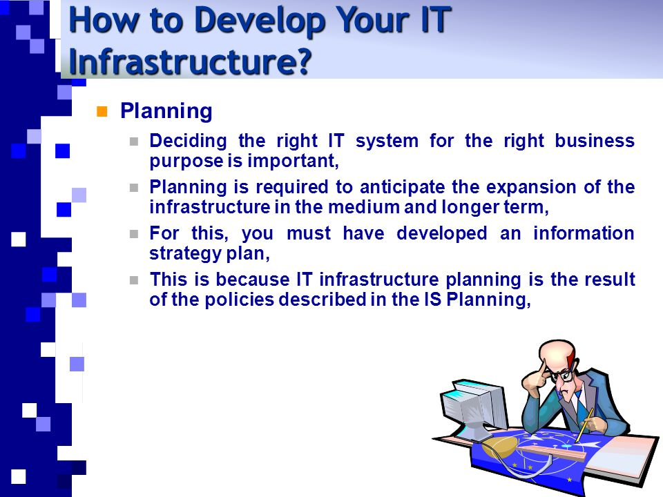 Planning Deciding the right IT system for the right business purpose is important, Planning is required to anticipate the expansion of the infrastructure in the medium and longer term, For this, you must have developed an information strategy plan, This is because IT infrastructure planning is the result of the policies described in the IS Planning, How to Develop Your IT Infrastructure?