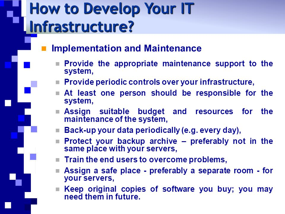 Implementation and Maintenance Provide the appropriate maintenance support to the system, Provide periodic controls over your infrastructure, At least one person should be responsible for the system, Assign suitable budget and resources for the maintenance of the system, Back-up your data periodically (e.g.