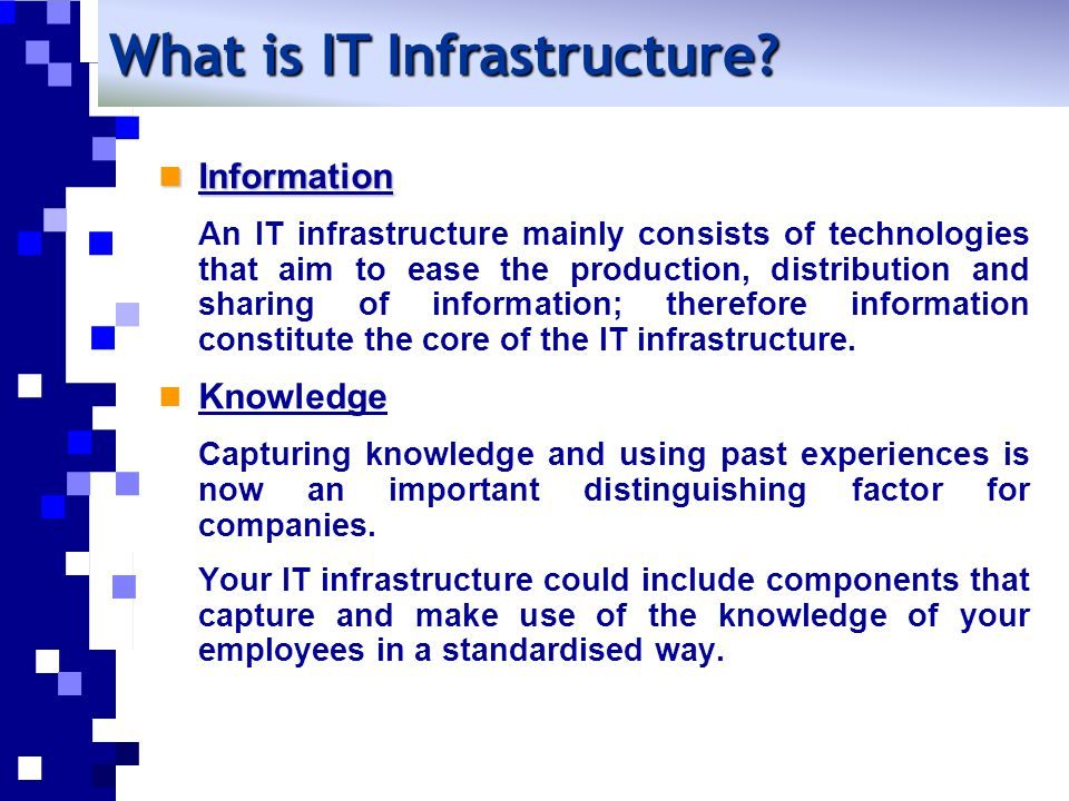 Information Information An IT infrastructure mainly consists of technologies that aim to ease the production, distribution and sharing of information; therefore information constitute the core of the IT infrastructure.