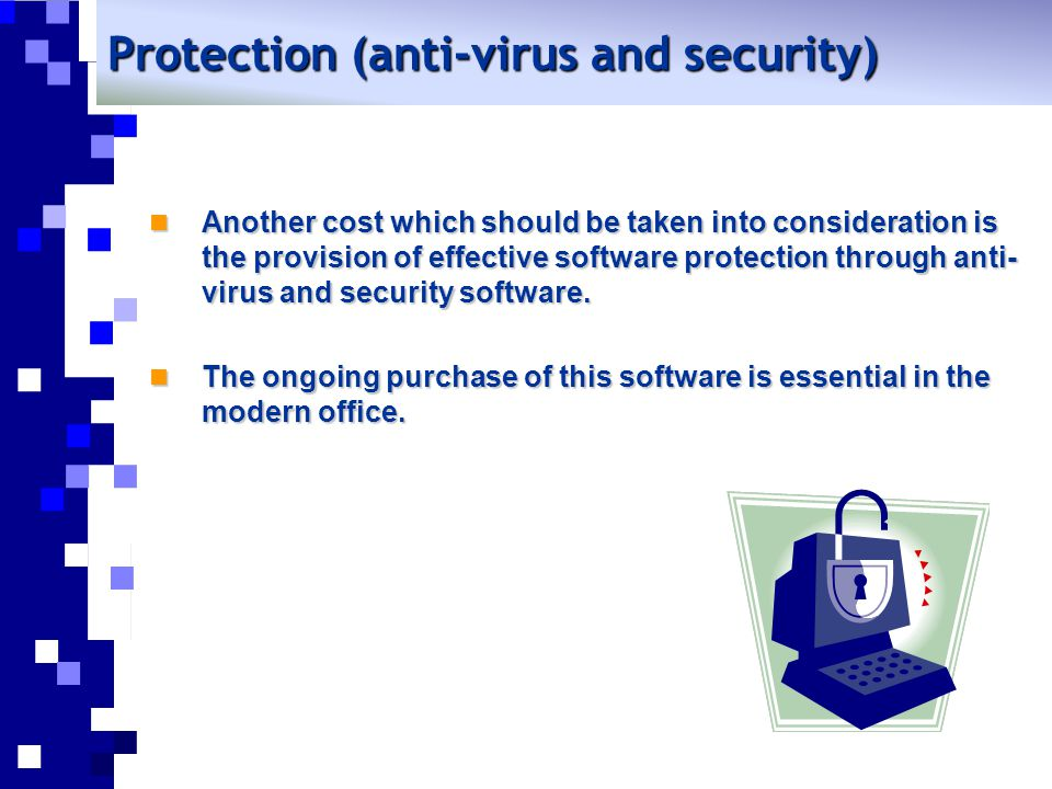 Protection (anti-virus and security) Another cost which should be taken into consideration is the provision of effective software protection through anti- virus and security software.