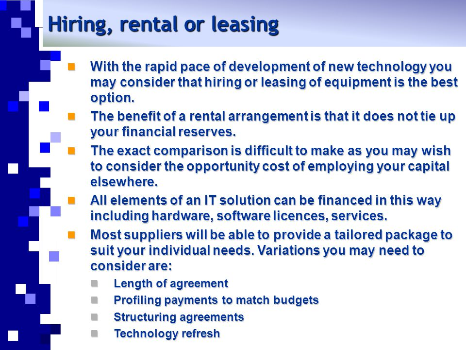Hiring, rental or leasing With the rapid pace of development of new technology you may consider that hiring or leasing of equipment is the best option.