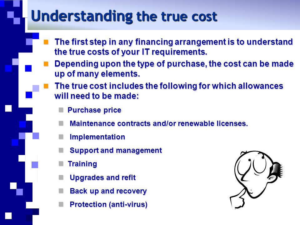 Understanding the true cost The first step in any financing arrangement is to understand the true costs of your IT requirements. The first step in any