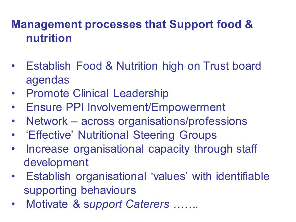 Management processes that Support food & nutrition Establish Food & Nutrition high on Trust board agendas Promote Clinical Leadership Ensure PPI Involvement/Empowerment Network – across organisations/professions 'Effective' Nutritional Steering Groups Increase organisational capacity through staff development Establish organisational 'values' with identifiable supporting behaviours Motivate & support Caterers …….
