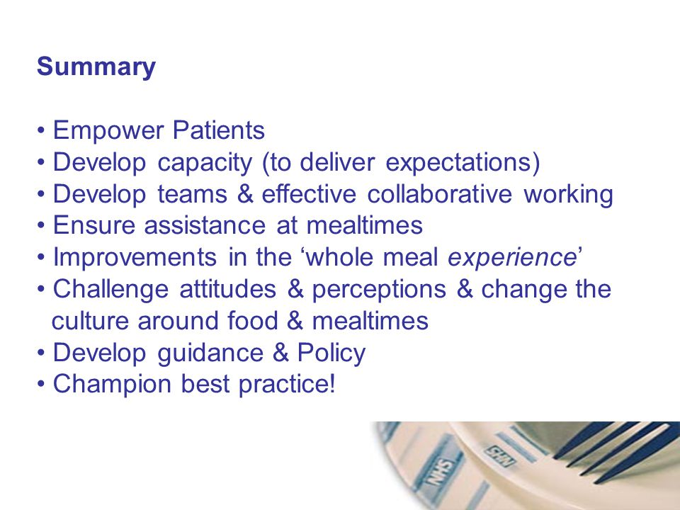 Summary Empower Patients Develop capacity (to deliver expectations) Develop teams & effective collaborative working Ensure assistance at mealtimes Improvements in the 'whole meal experience' Challenge attitudes & perceptions & change the culture around food & mealtimes Develop guidance & Policy Champion best practice!