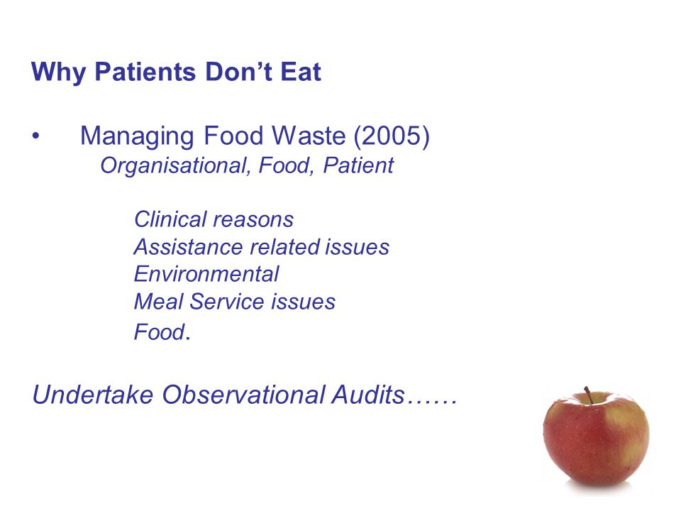 Why Patients Don't Eat Managing Food Waste (2005) Organisational, Food, Patient Clinical reasons Assistance related issues Environmental Meal Service issues Food.