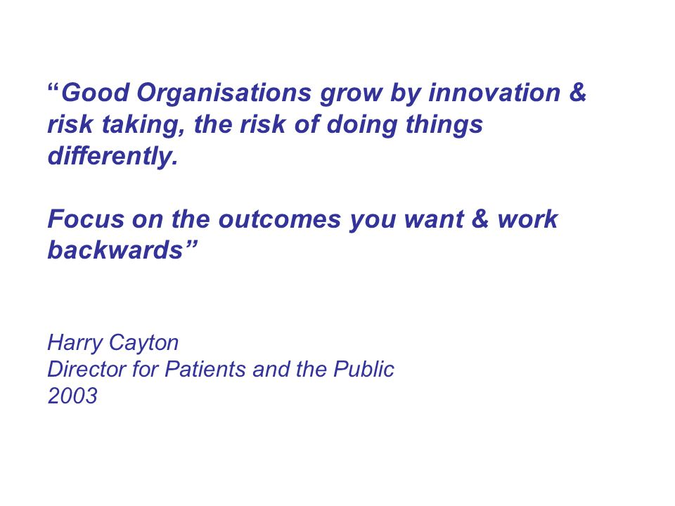 Good Organisations grow by innovation & risk taking, the risk of doing things differently.