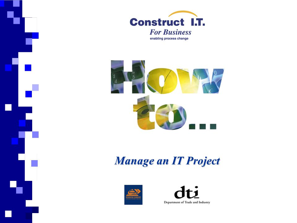 Aim This presentation is prepared to support and give a general overview of the 'How to Manage and IT Project' Guide and should be read in conjunction with the publication.Introduction Use of the Guide The guide covers all aspects of the management of an IT project from the initial setting up of the project through to reviewing and maintaining the project.