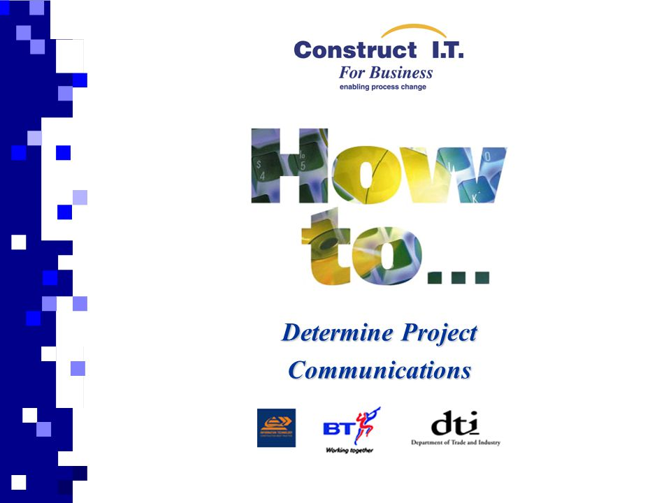 Aim This presentation is prepared to support and give a general overview of the 'How to Determine Project Communications' Guide and should be read in conjunction with the publication.Introduction Use of the Guide This guide aims to inform Project and IT Managers within construction companies of the communications technologies currently available, and the impact of deploying various business applications across them.