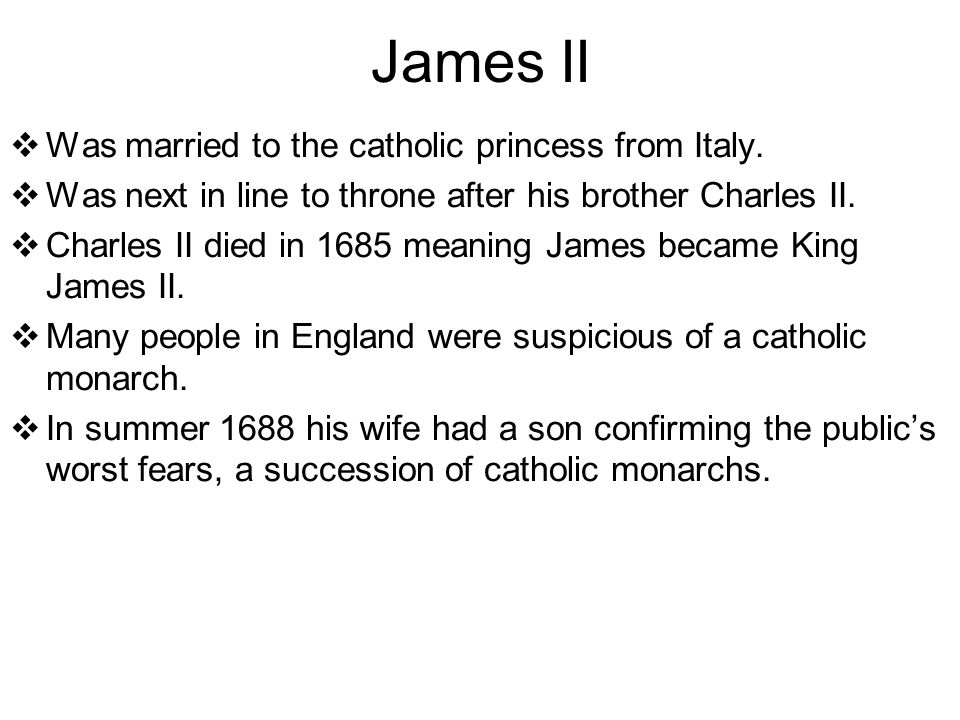 James II  Was married to the catholic princess from Italy.