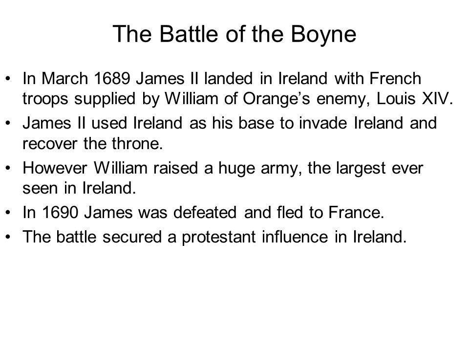The Battle of the Boyne In March 1689 James II landed in Ireland with French troops supplied by William of Orange's enemy, Louis XIV.