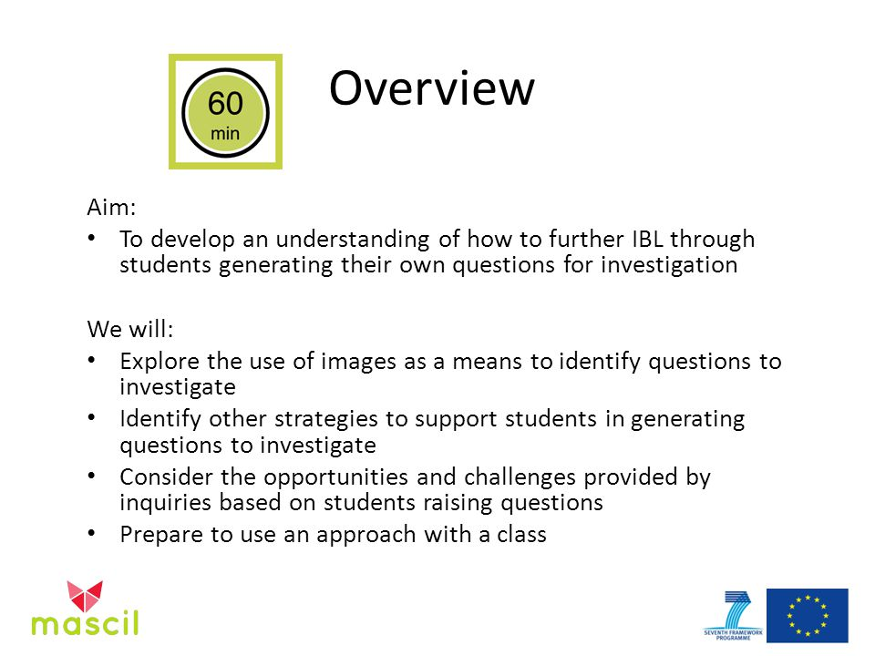 Overview Aim: To develop an understanding of how to further IBL through students generating their own questions for investigation We will: Explore the use of images as a means to identify questions to investigate Identify other strategies to support students in generating questions to investigate Consider the opportunities and challenges provided by inquiries based on students raising questions Prepare to use an approach with a class