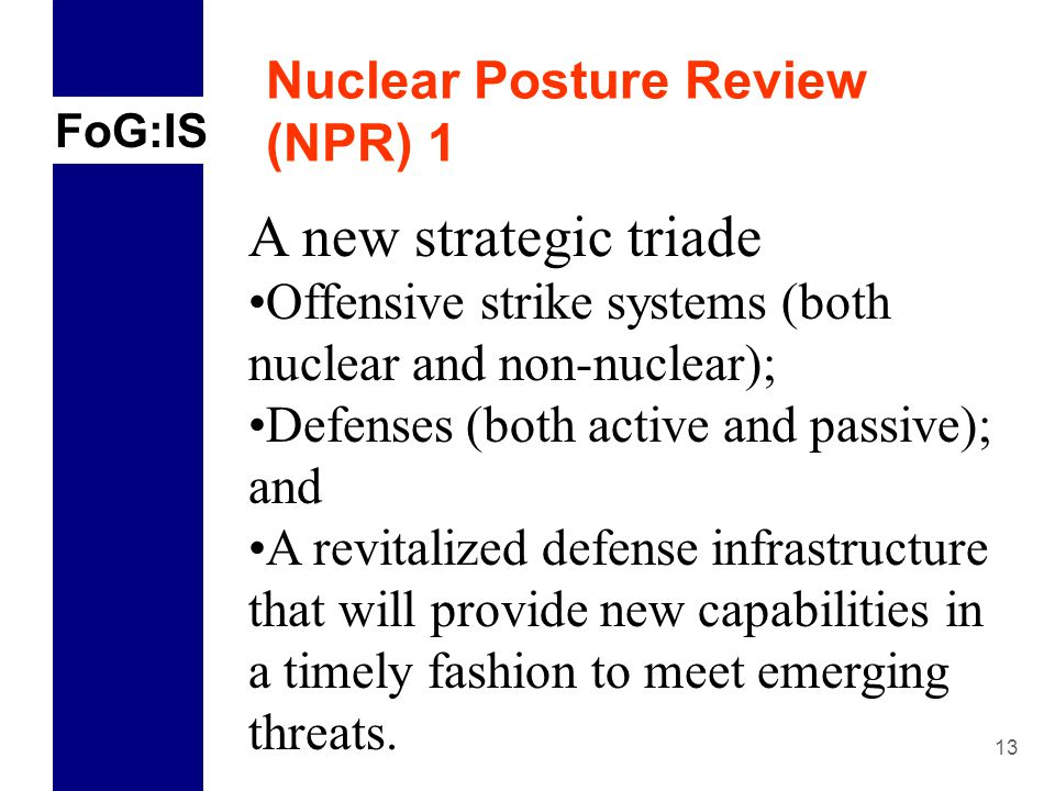 FoG:IS 13 Nuclear Posture Review (NPR) 1 A new strategic triade Offensive strike systems (both nuclear and non-nuclear); Defenses (both active and passive); and A revitalized defense infrastructure that will provide new capabilities in a timely fashion to meet emerging threats.