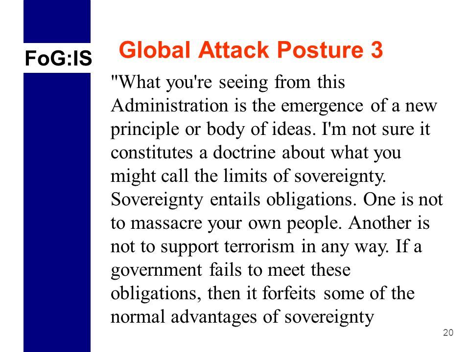 FoG:IS 20 Global Attack Posture 3 What you re seeing from this Administration is the emergence of a new principle or body of ideas.