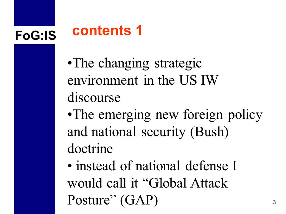 FoG:IS 3 contents 1 The changing strategic environment in the US IW discourse The emerging new foreign policy and national security (Bush) doctrine instead of national defense I would call it Global Attack Posture (GAP)