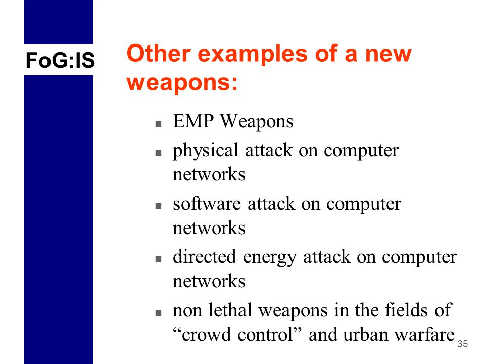 FoG:IS 35 Other examples of a new weapons: n EMP Weapons n physical attack on computer networks n software attack on computer networks n directed energy attack on computer networks n non lethal weapons in the fields of crowd control and urban warfare