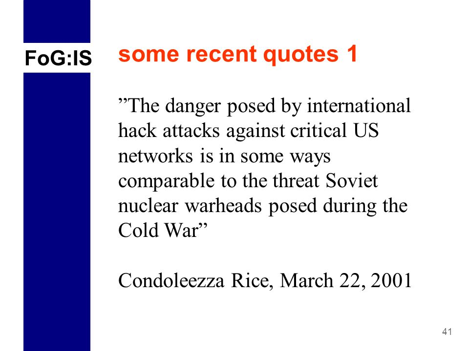 FoG:IS 41 some recent quotes 1 The danger posed by international hack attacks against critical US networks is in some ways comparable to the threat Soviet nuclear warheads posed during the Cold War Condoleezza Rice, March 22, 2001