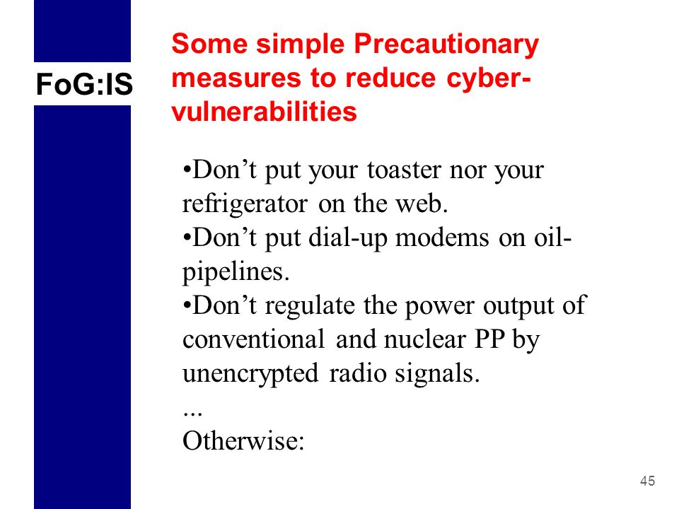 FoG:IS 45 Some simple Precautionary measures to reduce cyber- vulnerabilities Don't put your toaster nor your refrigerator on the web.